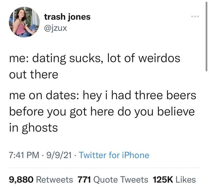 Font - trash jones @jzux me: dating sucks, lot of weirdos out there me on dates: hey i had three beers before you got here do you believe in ghosts 7:41 PM · 9/9/21 · Twitter for iPhone 9,880 Retweets 771 Quote Tweets 125K Likes