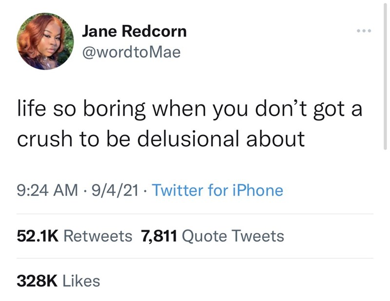 Font - Jane Redcorn ... @wordtoMae life so boring when you don't got a crush to be delusional about 9:24 AM · 9/4/21 · Twitter for iPhone 52.1K Retweets 7,811 Quote Tweets 328K Likes