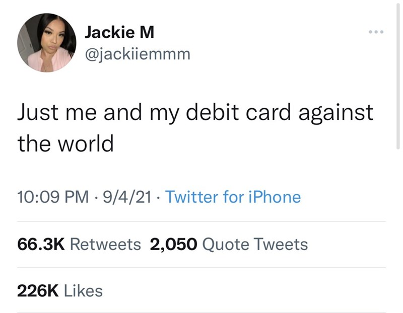 Font - Jackie M @jackiiemmm Just me and my debit card against the world 10:09 PM · 9/4/21 · Twitter for iPhone 66.3K Retweets 2,050 Quote Tweets 226K Likes