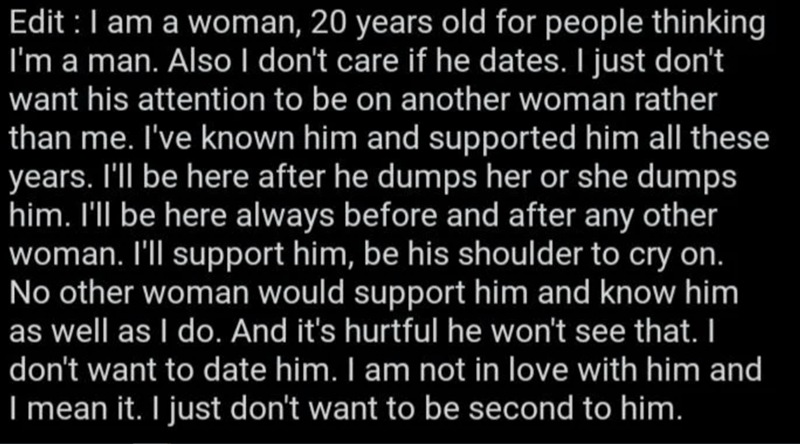 Font - Font - Edit :I am a woman, 20 years old for people thinking I'm a man. Also I don't care if he dates. I just don't want his attention to be on another woman rather than me. I've known him and supported him all these years. I'll be here after he dumps her or she dumps him. I'll be here always before and after any other woman. I'll support him, be his shoulder to cry on. No other woman would support him and know him as well as I do. And it's hurtful he won't see that. I don't want to date h