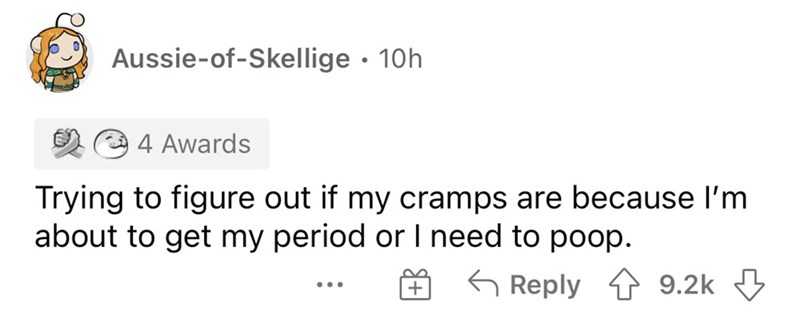 Font - Aussie-of-Skellige · 10h 3 4 Awards Trying to figure out if my cramps are because l'm about to get my period or I need to poop. 6 Reply 1 9.2k 3 ...