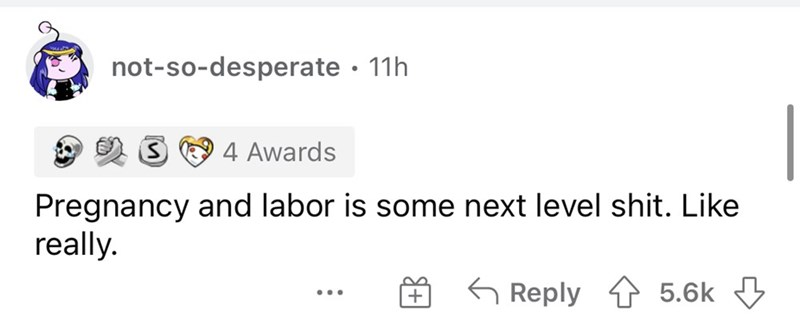 Rectangle - not-so-desperate · 11h 4 Awards Pregnancy and labor is some next level shit. Like really. G Reply 4 5.6k 3 ...