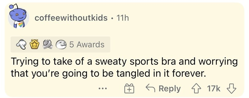 Rectangle - coffeewithoutkids • 11h 5 Awards Trying to take of a sweaty sports bra and worrying that you're going to be tangled in it forever. G Reply 17k 3 ...