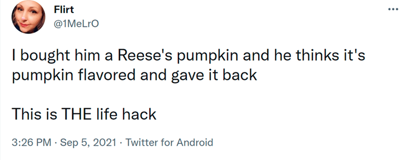 Font - Flirt @1MeLro I bought him a Reese's pumpkin and he thinks it's pumpkin flavored and gave it back This is THE life hack 3:26 PM · Sep 5, 2021 · Twitter for Android