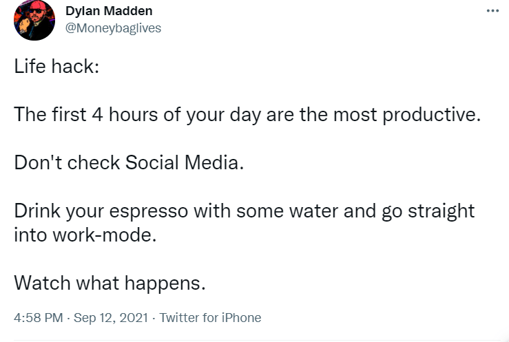 Font - Dylan Madden @Moneybaglives ... Life hack: The first 4 hours of your day are the most productive. Don't check Social Media. Drink your espresso with some water and go straight into work-mode. Watch what happens. 4:58 PM - Sep 12, 2021 - Twitter for iPhone