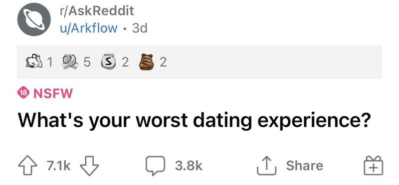 Rectangle - r/AskReddit u/Arkflow • 3d 1 5 3 2 18 NSFW What's your worst dating experience? 4 7.1k 3.8k  ↑, Share
