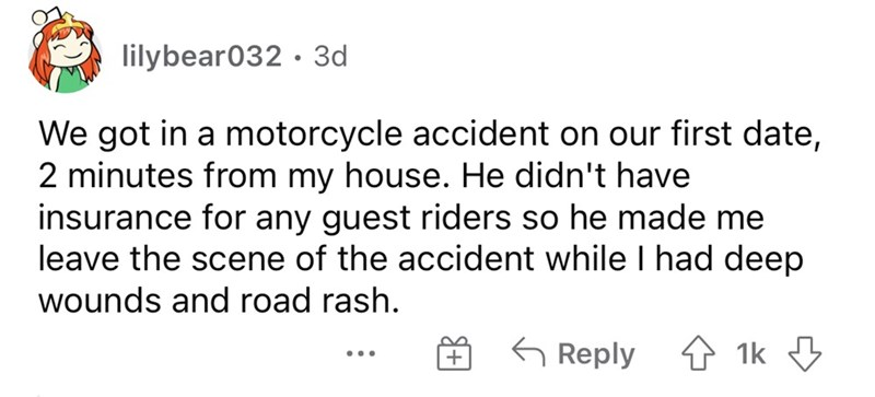 Font - lilybear032 · 3d We got in a motorcycle accident on our first date, 2 minutes from my house. He didn't have insurance for any guest riders so he made me leave the scene of the accident while I had deep wounds and road rash. G Reply 4 1k 3 ...