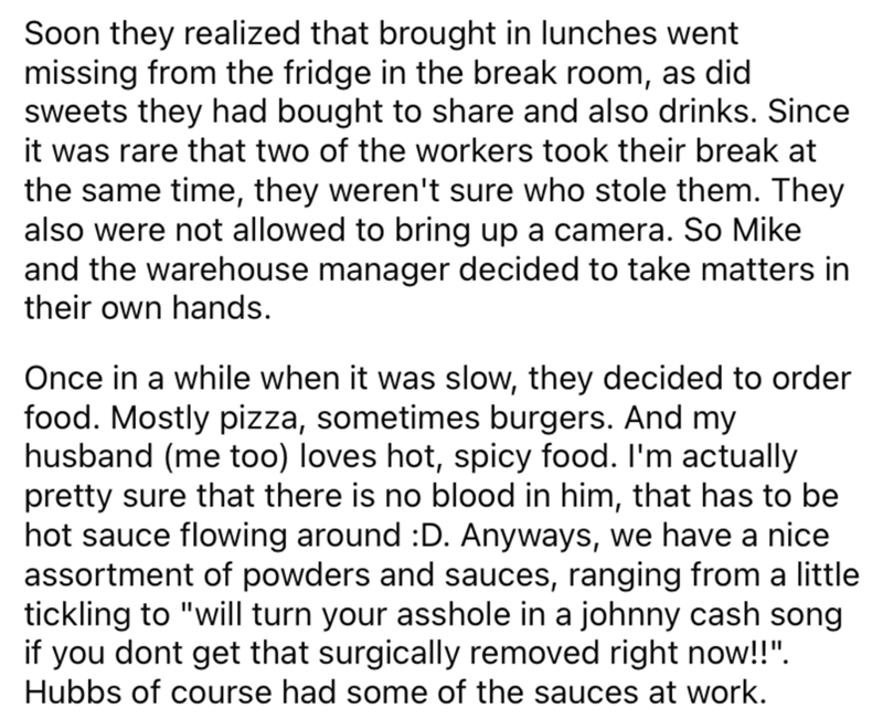 Font - Soon they realized that brought in lunches went missing from the fridge in the break room, as did sweets they had bought to share and also drinks. Since it was rare that two of the workers took their break at the same time, they weren't sure who stole them. They also were not allowed to bring up a camera. So Mike and the warehouse manager decided to take matters in their own hands. Once in a while when it was slow, they decided to order food. Mostly pizza, sometimes burgers. And my husban