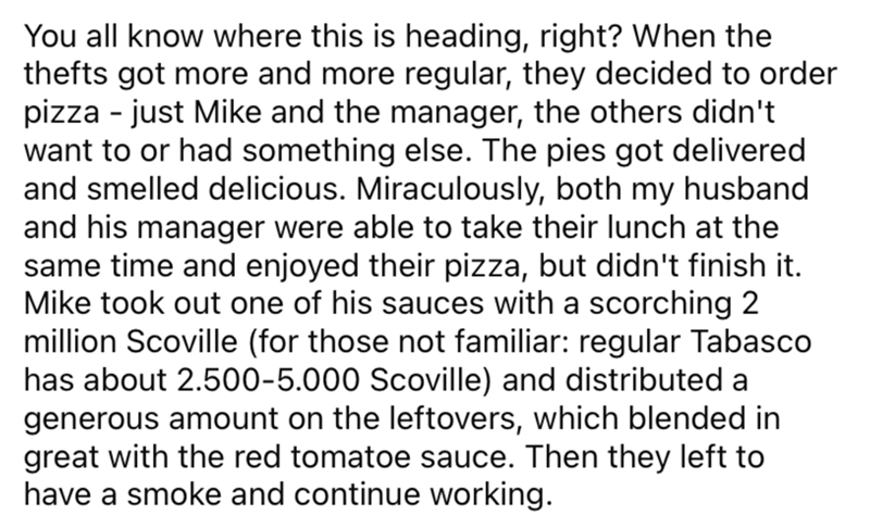 Font - You all know where this is heading, right? When the thefts got more and more regular, they decided to order pizza - just Mike and the manager, the others didn't want to or had something else. The pies got delivered and smelled delicious. Miraculously, both my husband and his manager were able to take their lunch at the same time and enjoyed their pizza, but didn't finish it. Mike took out one of his sauces with a scorching 2 million Scoville (for those not familiar: regular Tabasco has ab