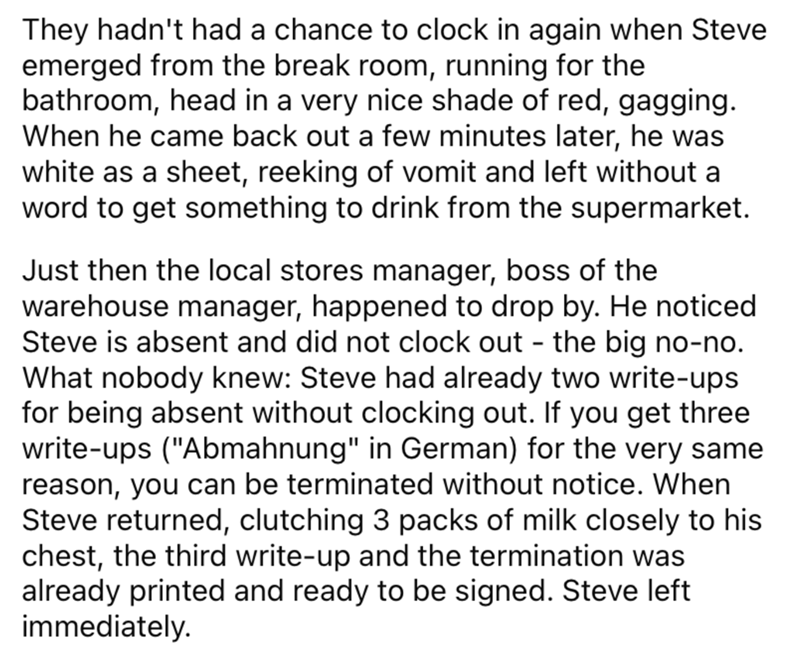 Font - They hadn't had a chance to clock in again when Steve emerged from the break room, running for the bathroom, head in a very nice shade of red, gagging. When he came back out a few minutes later, he was white as a sheet, reeking of vomit and left without a word to get something to drink from the supermarket. Just then the local stores manager, boss of the warehouse manager, happened to drop by. He noticed Steve is absent and did not clock out - the big no-no. What nobody knew: Steve had al