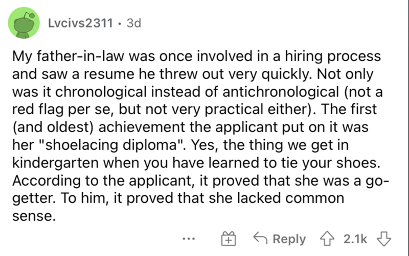 """Font - Lvcivs2311 · 3d My father-in-law was once involved in a hiring process and saw a resume he threw out very quickly. Not only was it chronological instead of antichronological (not a red flag per se, but not very practical either). The first (and oldest) achievement the applicant put on it was her """"shoelacing diploma"""". Yes, the thing we get in kindergarten when you have learned to tie your shoes. According to the applicant, it proved that she was a go- getter. To him, it proved that she lac"""