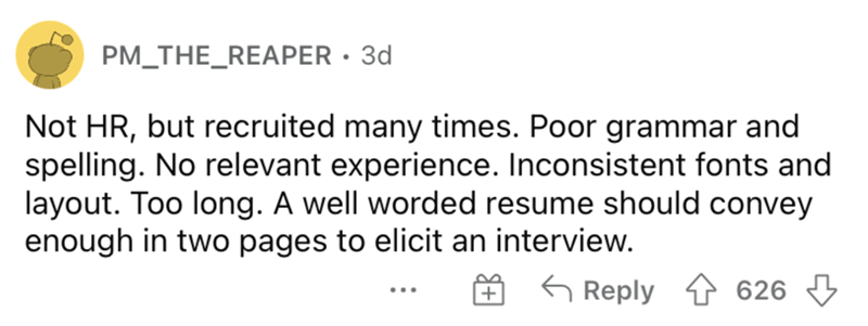 Rectangle - PM_THE_REAPER • 3d Not HR, but recruited many times. Poor grammar and spelling. No relevant experience. Inconsistent fonts and layout. Too long. A well worded resume should convey enough in two pages to elicit an interview. O 6 Reply ↑ 626 3