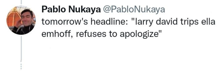 "Handwriting - Pablo Nukaya @PabloNukaya tomorrow's headline: ""larry david trips ella emhoff, refuses to apologize"""