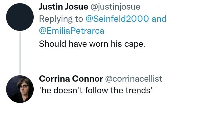 Gesture - Justin Josue @justinjosue Replying to @Seinfeld2000 and @EmiliaPetrarca Should have worn his cape. Corrina Connor @corrinacellist 'he doesn't follow the trends'