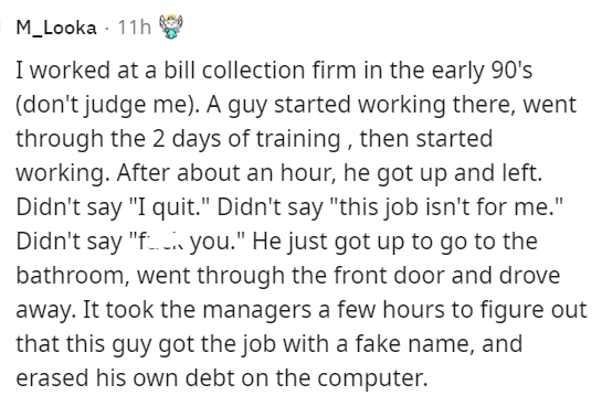 """Font - M_Looka - 11h I worked at a bill collection firm in the early 90's (don't judge me). A guy started working there, went through the 2 days of training , then started working. After about an hour, he got up and left. Didn't say """"I quit."""" Didn't say """"this job isn't for me."""" Didn't say """"f. i you."""" He just got up to go to the bathroom, went through the front door and drove away. It took the managers a few hours to figure out that this guy got the job with a fake name, and erased his own debt o"""