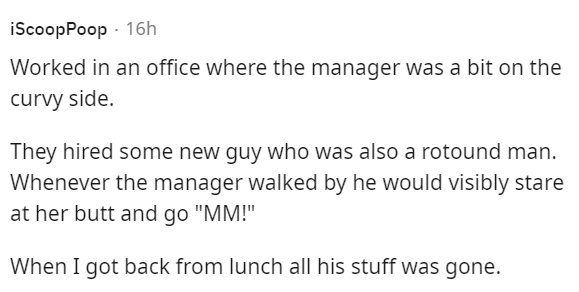 """Font - iScoopPoop - 16h Worked in an office where the manager was a bit on the curvy side. They hired some new guy who was also a rotound man. Whenever the manager walked by he would visibly stare at her butt and go """"MM!"""" When I got back from lunch all his stuff was gone."""