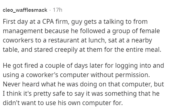 Font - cleo_wafflesmack · 17h First day at a CPA firm, guy gets a talking to from management because he followed a group of female coworkers to a restaurant at lunch, sat at a nearby table, and stared creepily at them for the entire meal. He got fired a couple of days later for logging into and using a coworker's computer without permission. Never heard what he was doing on that computer, but I think it's pretty safe to say it was something that he didn't want to use his own computer for.