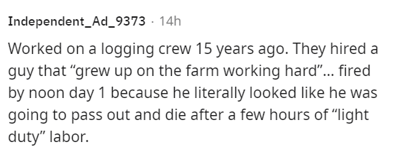 """Rectangle - Independent_Ad_9373 · 14h Worked on a logging crew 15 years ago. They hired a guy that """"grew up on the farm working hard""""... fired by noon day 1 because he literally looked like he was going to pass out and die after a few hours of """"light duty"""" labor."""