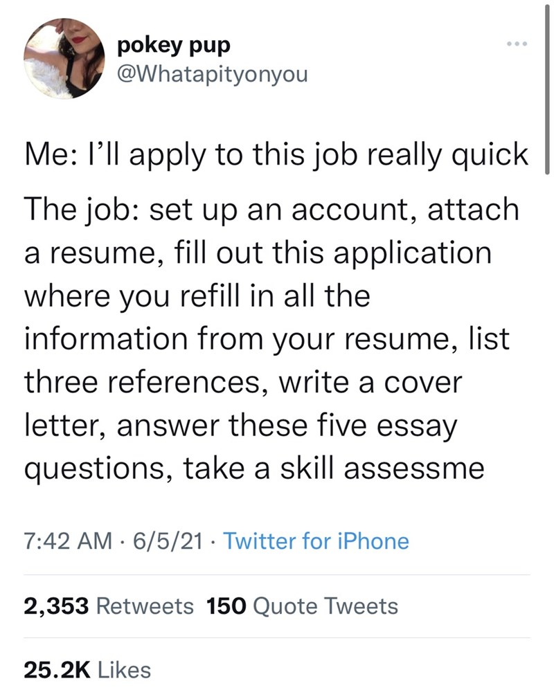 Font - pokey pup @Whatapityonyou Me: l'll apply to this job really quick The job: set up an account, attach a resume, fill out this application where you refill in all the information from your resume, list three references, write a cover letter, answer these five essay questions, take a skill assessme 7:42 AM · 6/5/21 · Twitter for iPhone 2,353 Retweets 150 Quote Tweets 25.2K Likes