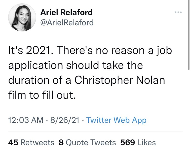 Font - Ariel Relaford ... @ArielRelaford It's 2021. There's no reason a job application should take the duration of a Christopher Nolan film to fill out. 12:03 AM · 8/26/21 · Twitter Web App 45 Retweets 8 Quote Tweets 569 Likes