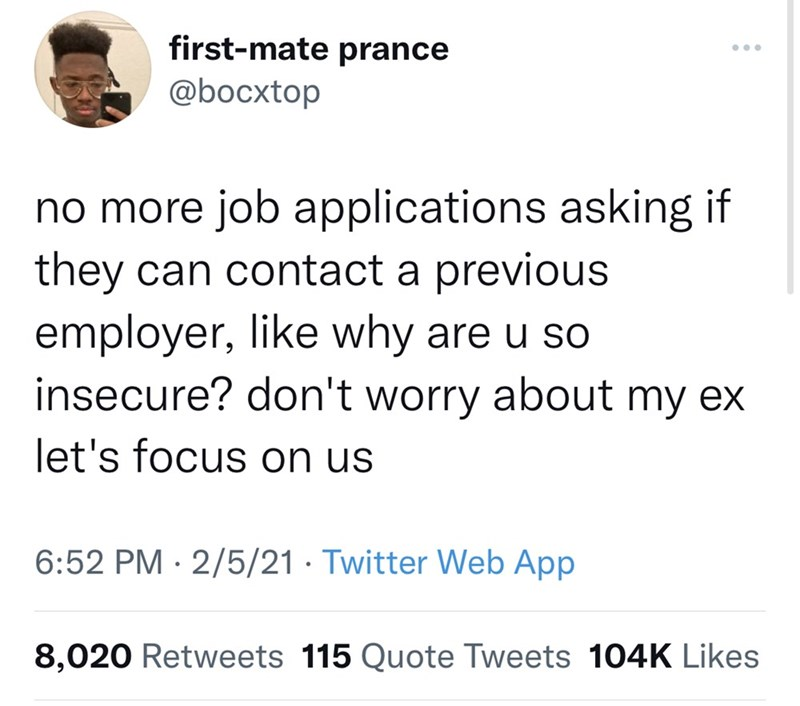 Organism - first-mate prance ... @bocxtop no more job applications asking if they can contact a previous employer, like why are u so insecure? don't worry about my ex let's focus on us 6:52 PM · 2/5/21 · Twitter Web App 8,020 Retweets 115 Quote Tweets 104K Likes