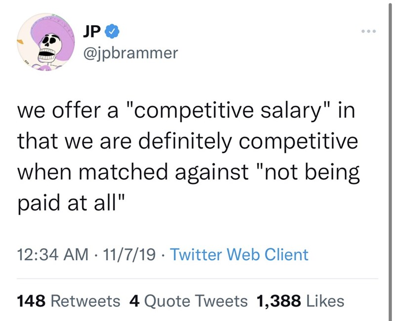 """Font - JP O ... @jpbrammer we offer a """"competitive salary"""" in that we are definitely competitive when matched against """"not being paid at all"""" 12:34 AM · 11/7/19 · Twitter Web Client 148 Retweets 4 Quote Tweets 1,388 Likes"""