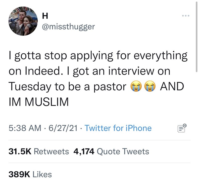 Font - ... @missthugger I gotta stop applying for everything on Indeed. I got an interview on Tuesday to be a pastor IM MUSLIM AND 5:38 AM · 6/27/21 · Twitter for iPhone 31.5K Retweets 4,174 Quote Tweets 389K Likes