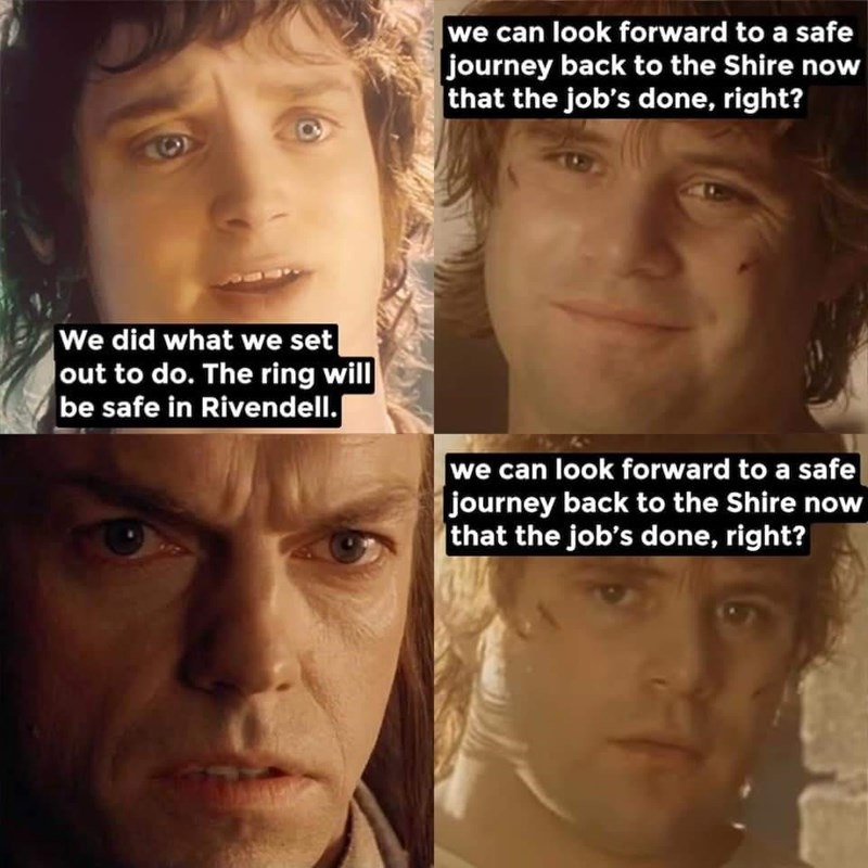 Forehead - we can look forward to a safe journey back to the Shire now  that the job's done, right? We did what we set Jout to do. The ring will be safe in Rivendell. we can look forward to a safe journey back to the Shire now that the job's done, right?
