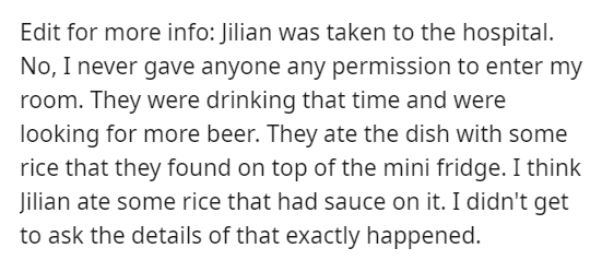 Font - Edit for more info: Jilian was taken to the hospital. No, I never gave anyone any permission to enter my room. They were drinking that time and were looking for more beer. They ate the dish with some rice that they found on top of the mini fridge. I think Jilian ate some rice that had sauce on it. I didn't get to ask the details of that exactly happened.