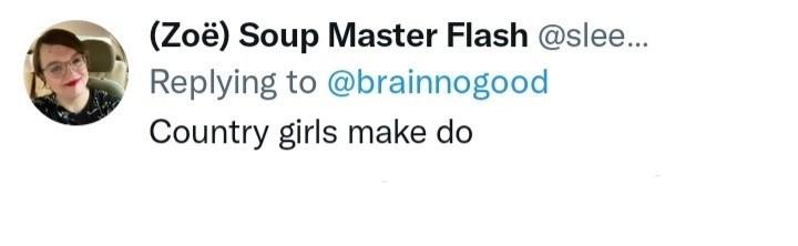 Human body - (Zoë) Soup Master Flash @slee.. Replying to @brainnogood Country girls make do