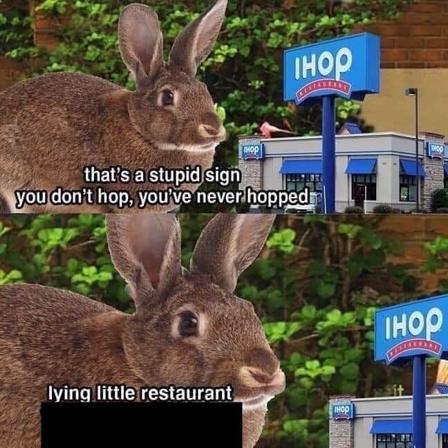 Rabbit - IHOP HOP HOP that's a stupid sign you don't hop, you've never hopped IHOP lying little restaurant IHOP