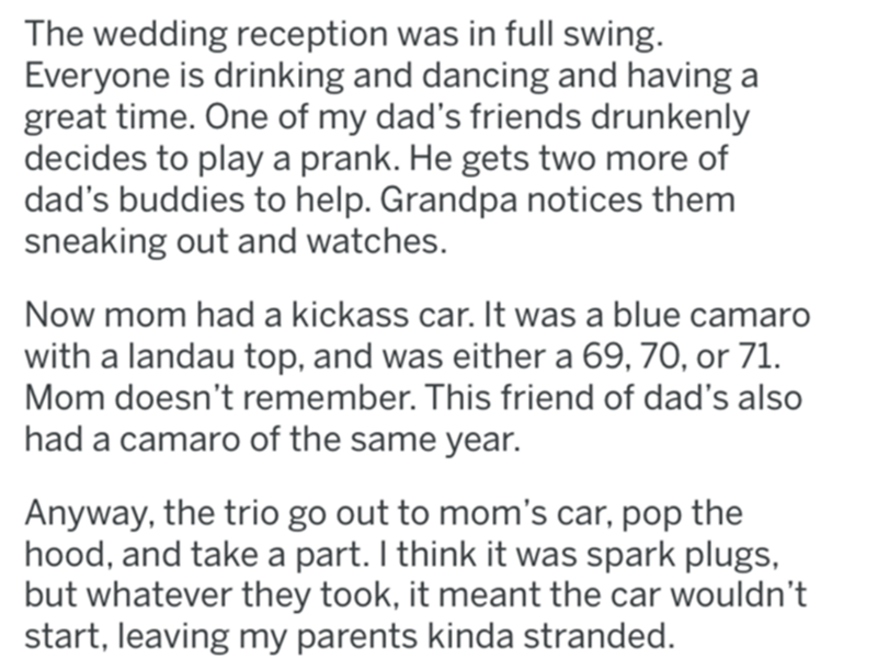 Font - The wedding reception was in full swing. Everyone is drinking and dancing and having a great time. One of my dad's friends drunkenly decides to play a prank. He gets two more of dad's buddies to help. Grandpa notices them sneaking out and watches. Now mom had a kickass car. It was a blue camaro with a landau top, and was either a 69, 70, or 71. Mom doesn't remember. This friend of dad's also had a camaro of the same year. Anyway, the trio go out to mom's car, pop the hood, and take a part