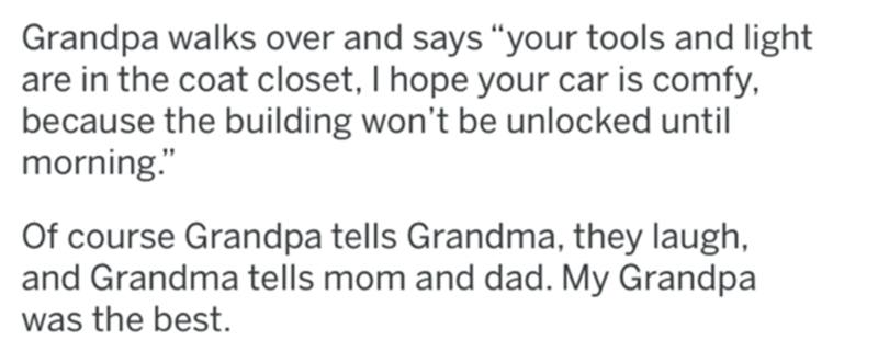"""Organism - Grandpa walks over and says """"your tools and light are in the coat closet, I hope your car is comfy, because the building won't be unlocked until morning."""" Of course Grandpa tells Grandma, they laugh, and Grandma tells mom and dad. My Grandpa was the best."""