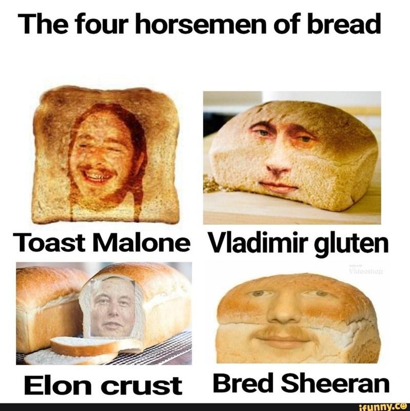 Forehead - The four horsemen of bread Toast Malone Vladimir gluten Videoshep Elon crust Bred Sheeran ifHnny.co