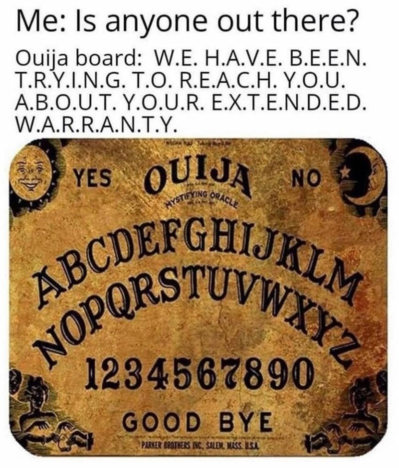 Font - HYSTIFYING ORACLE NOPORSTUVWXYZ Me: Is anyone out there? Ouija board: W.E. H.A.V.E. B.E.E.N. T.R.Y.I.N.G. T.O. R.E.A.C.H. Y.O.U. A.B.O.U.T. Y.O.U.R. E.X.T.E.N.D.E.D. W.A.R.R.A.N.T.Y. YES OUIJA NO ABCDEFGH 1234567890 GOOD BYE PARKER BROTHERS IINC, SALEM, MASS ILSA