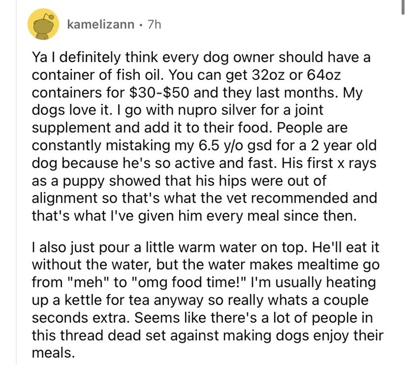 Font - kamelizann· 7h Ya I definitely think every dog owner should have a container of fish oil. You can get 32oz or 64oz containers for $30-$50 and they last months. My dogs love it. I go with nupro silver for a joint supplement and add it to their food. People are constantly mistaking my 6.5 y/o gsd for a 2 year old dog because he's so active and fast. His first x rays as a puppy showed that his hips were out of alignment so that's what the vet recommended and that's what l've given him every