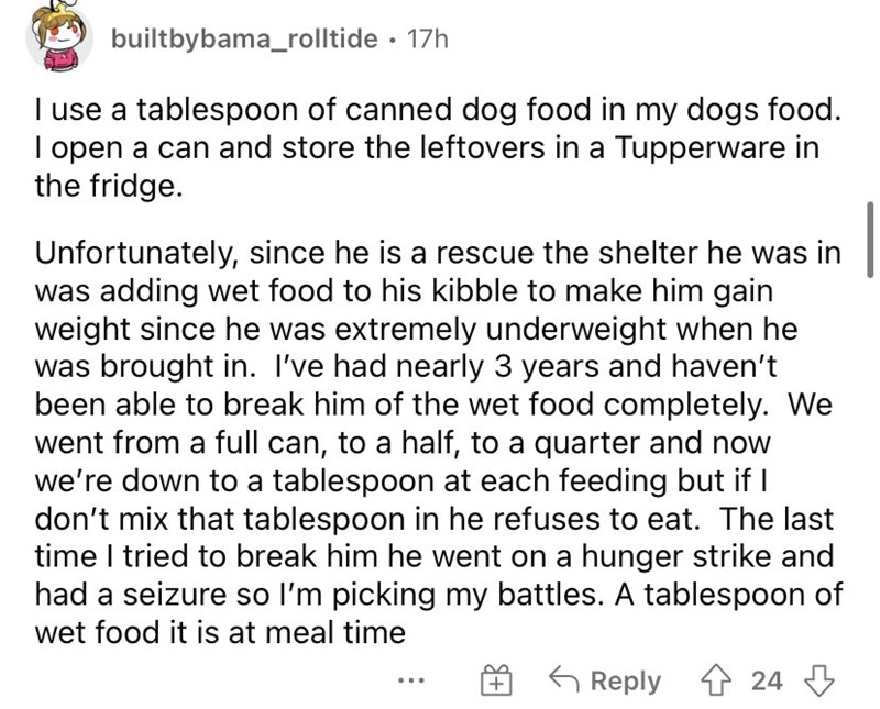 Font - builtbybama_rolltide · 17h I use a tablespoon of canned dog food in my dogs food. I open a can and store the leftovers in a Tupperware in the fridge. Unfortunately, since he is a rescue the shelter he was in was adding wet food to his kibble to make him gain weight since he was extremely underweight when he was brought in. I've had nearly 3 years and haven't been able to break him of the wet food completely. We went from a full can, to a half, to a quarter and now we're down to a tablespo