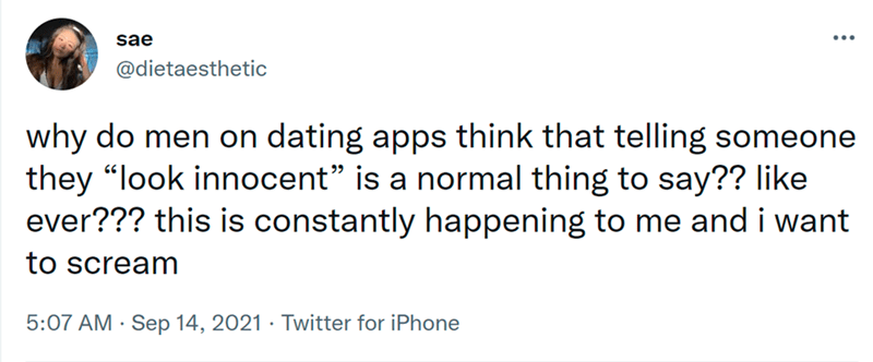 """Font - sae @dietaesthetic why do men on dating apps think that telling someone they """"look innocent"""" is a normal thing to say?? like ever??? this is constantly happening to me and i want to scream 5:07 AM · Sep 14, 2021 · Twitter for iPhone"""