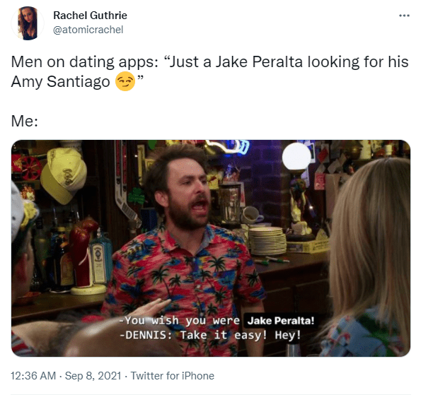 """Product - Rachel Guthrie @atomicrachel Men on dating apps: """"Just a Jake Peralta looking for his Amy Santiago Me: You wish you were Jake Peralta! -DENNIS: Take it easy! Hey! 12:36 AM - Sep 8, 2021 · Twitter for iPhone (0)"""