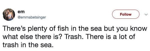 Rectangle - em Follow @emmabetsinger There's plenty of fish in the sea but you know what else there is? Trash. There is a lot of trash in the sea.