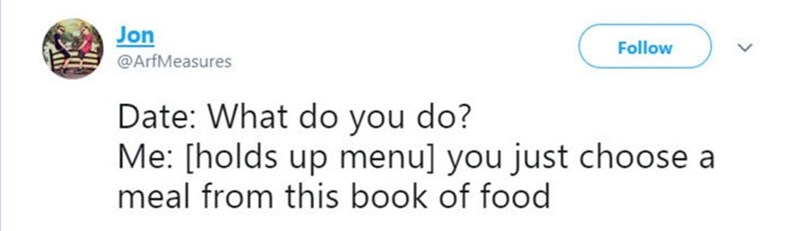 Smile - Jon Follow @ArfMeasures Date: What do you do? Me: [holds up menu] you just choose a meal from this book of food