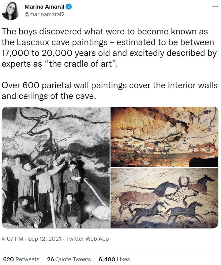 """Organism - Marina Amaral @marinamaral2 The boys discovered what were to become known as the Lascaux cave paintings - estimated to be between 17,000 to 20,000 years old and excitedly described by experts as """"the cradle of art"""". Over 600 parietal wall paintings cover the interior walls and ceilings of the cave. 4:07 PM - Sep 12, 2021 - Twitter Web App 620 Retweets 26 Quote Tweets 6,480 Likes"""