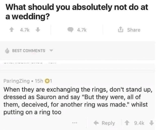 """Font - What should you absolutely not do at a wedding? 1 4.7k 4.7k i Share BEST COMMENTS ParingZing • 15h 01 When they are exchanging the rings, don't stand up, dressed as Sauron and say """"But they were, all of them, deceived, for another ring was made."""" whilst putting on a ring too + Reply 1 9.4k"""