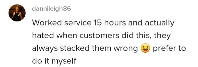 Smile - dannileigh86 Worked service 15 hours and actually hated when customers did this, they always stacked them wrong do it myself prefer to