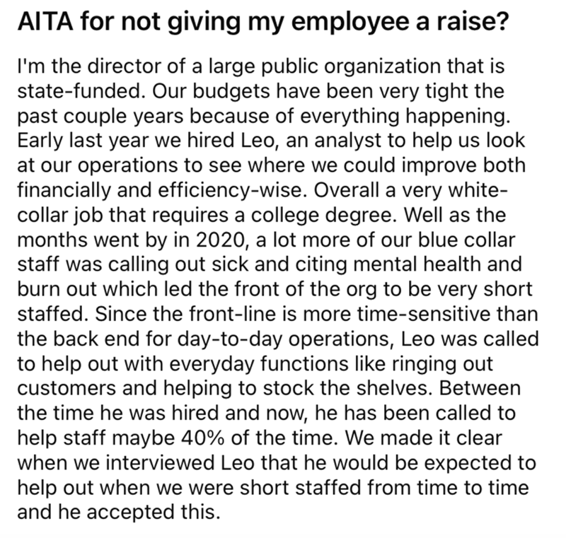 Font - AITA for not giving my employee a raise? I'm the director of a large public organization that is state-funded. Our budgets have been very tight the past couple years because of everything happening. Early last year we hired Leo, an analyst to help us look at our operations to see where we could improve both financially and efficiency-wise. Overall a very white- collar job that requires a college degree. Well as the months went by in 2020, a lot more of our blue collar staff was calling ou