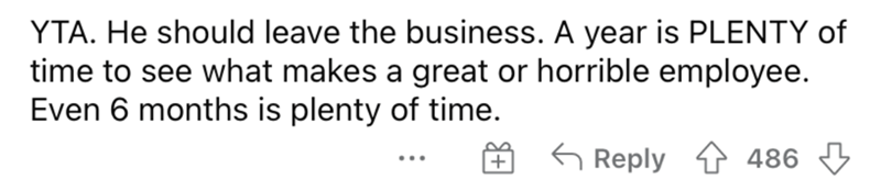 Smile - YTA. He should leave the business. A year is PLENTY of time to see what makes a great or horrible employee. Even 6 months is plenty of time. 6 Reply 1 486 3 + ...