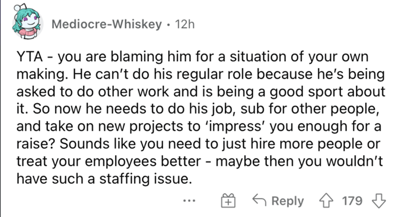 Font - Mediocre-Whiskey · 12h YTA - you are blaming him for a situation of your own making. He can't do his regular role because he's being asked to do other work and is being a good sport about it. So now he needs to do his job, sub for other people, and take on new projects to 'impress' you enough for a raise? Sounds like you need to just hire more people or treat your employees better - maybe then you wouldn't have such a staffing issue. 6 Reply 4 179 3 + ...