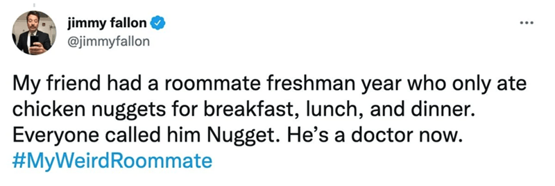 Rectangle - jimmy fallon @jimmyfallon My friend had a roommate freshman year who only ate chicken nuggets for breakfast, lunch, and dinner. Everyone called him Nugget. He's a doctor now. #MyWeirdRoommate