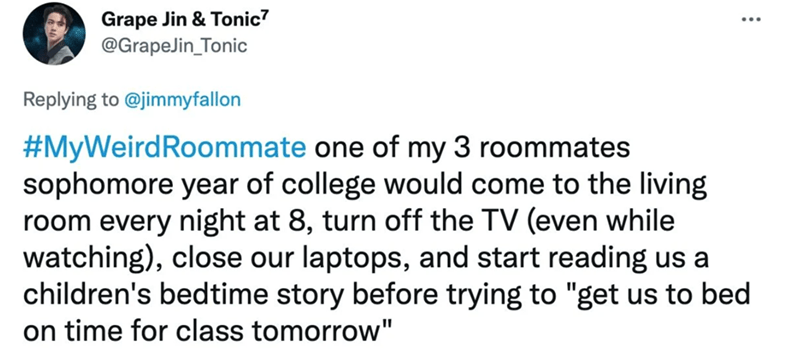 """Font - Grape Jin & Tonic7 @GrapeJin_Tonic Replying to @jimmyfallon #MyWeirdRoommate one of my 3 roommates sophomore year of college would come to the living room every night at 8, turn off the TV (even while watching), close our laptops, and start reading us a children's bedtime story before trying to """"get us to bed on time for class tomorrow"""""""