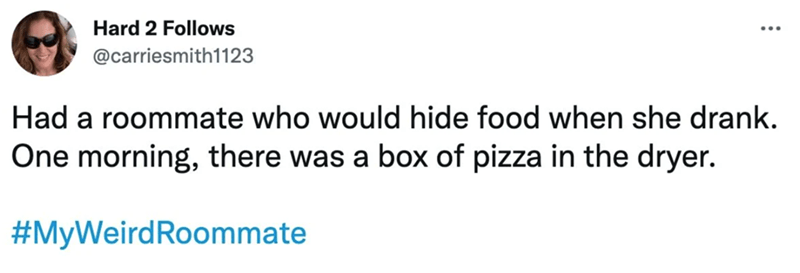 Rectangle - Hard 2 Follows @carriesmith1123 Had a roommate who would hide food when she drank. One morning, there was a box of pizza in the dryer. #MyWeirdRoommate